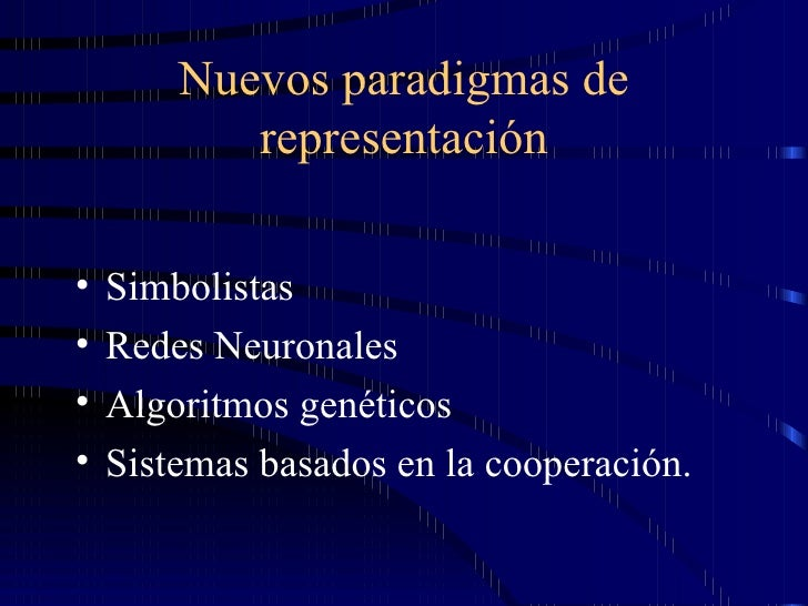 Nuevos paradigmas de representación <ul><li>Simbolistas  </li></ul><ul><li>Redes Neuronales </li></ul><ul><li>Algoritmos g...