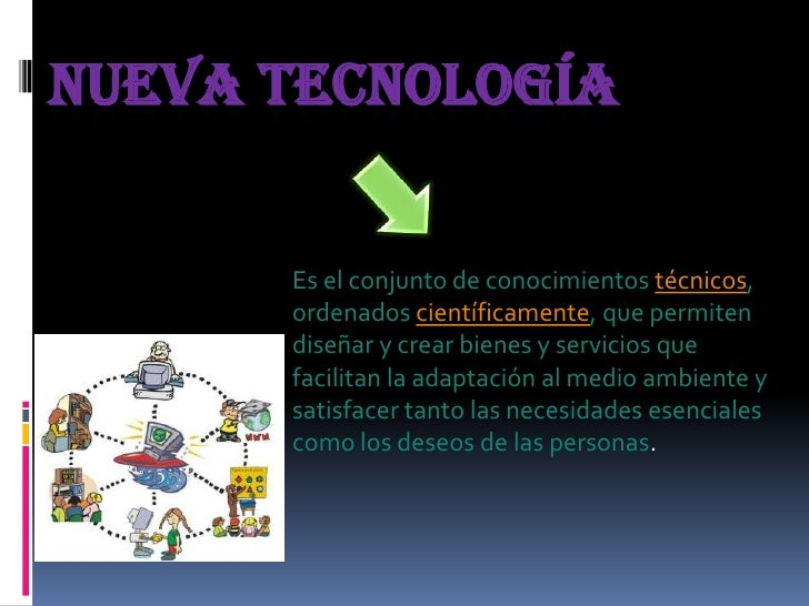 NUEVA TECNOLOGÍA      Es el conjunto de conocimientos técnicos,      ordenados científicamente, que permiten      diseñar ...