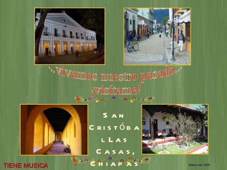 ...vivamos nuestro pasado... ¡visítame! San Cristóbal Las Casas, Chiapas Marzo de 2009 TIENE MUSICA