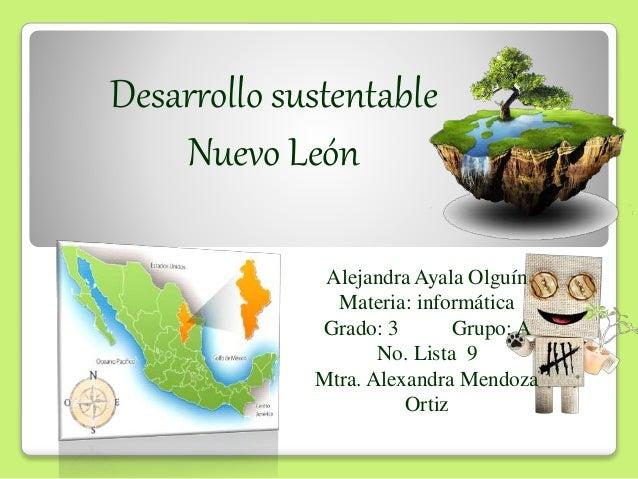 Desarrollo sustentable Nuevo León Alejandra Ayala Olguín Materia: informática Grado: 3 Grupo: A No. Lista 9 Mtra. Alexandr...