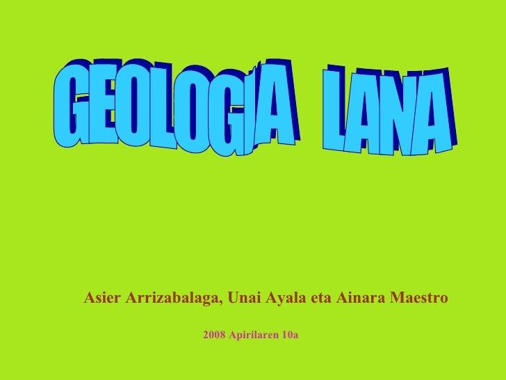 GEOLOGIA  LANA Asier Arrizabalaga, Unai Ayala eta Ainara Maestro 2008 Apirilaren 10a