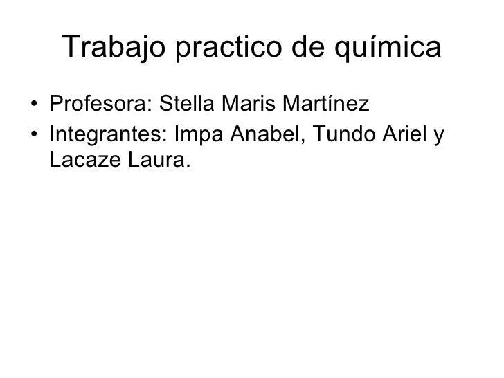 Trabajo practico de química <ul><li>Profesora: Stella Maris Martínez </li></ul><ul><li>Integrantes: Impa Anabel, Tundo Ari...