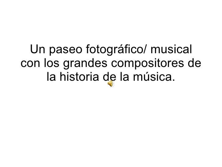 Un paseo fotográfico/ musical con los grandes compositores de la historia de la música.