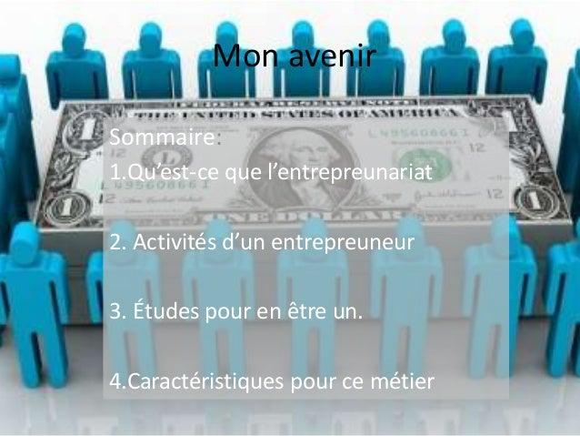 Mon avenir Sommaire: 1.Qu'est-ce que l'entrepreunariat 2. Activités d'un entrepreuneur 3. Études pour en être un. 4.Caract...