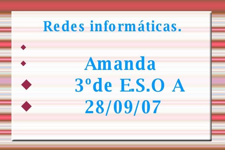 Redes informáticas. <ul><li>Amanda </li></ul><ul><li>3ºde E.S.O A </li></ul><ul><li>28/09/07 </li></ul>