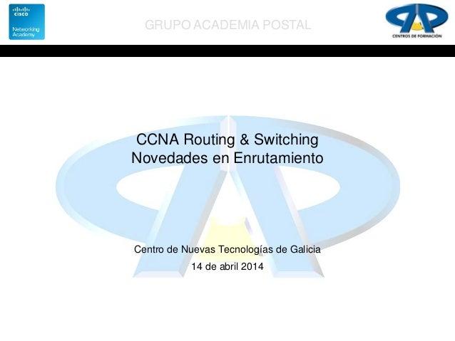 GRUPO ACADEMIA POSTAL CCNA Routing & Switching Novedades en Enrutamiento Centro de Nuevas Tecnologías de Galicia 14 de abr...