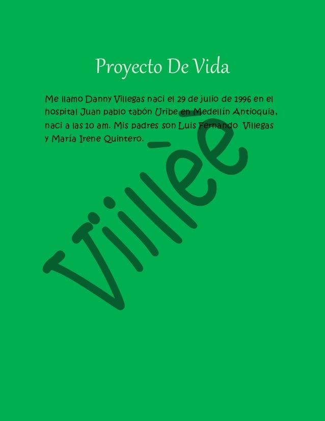 Proyecto De Vida Me llamo Danny Villegas naci el 29 de julio de 1996 en el hospital Juan pablo tabón Uribe en Medellín Ant...