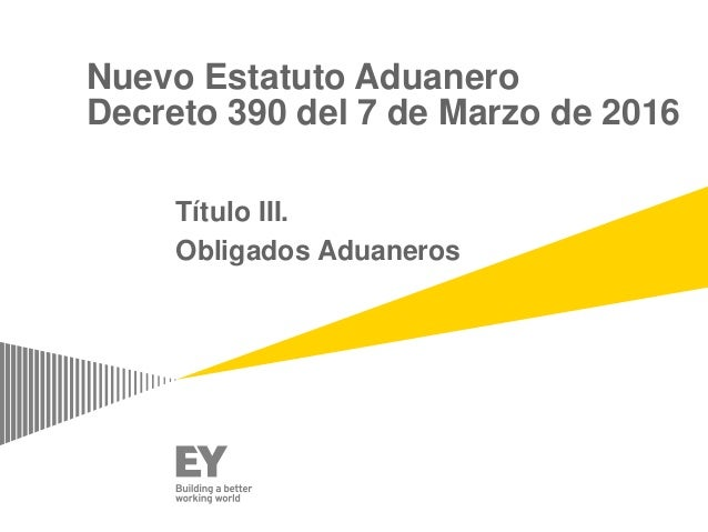 Nuevo Estatuto Aduanero Decreto 390 del 7 de Marzo de 2016 Título III. Obligados Aduaneros