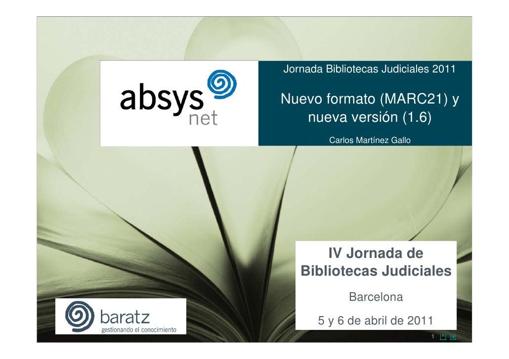 Jornada Bibliotecas Judiciales 2011Nuevo formato (MARC21) y   nueva versión (1.6)         Carlos Martínez Gallo       IV J...