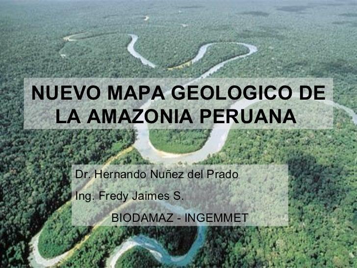 NUEVO MAPA GEOLOGICO DE  LA AMAZONIA PERUANA   Dr. Hernando Nuñez del Prado   Ing. Fredy Jaimes S.         BIODAMAZ - INGE...