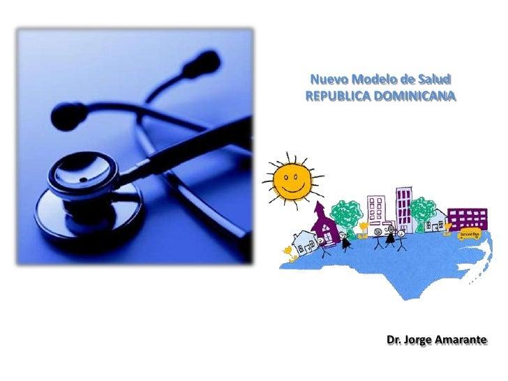 Nuevo Modelo de Salud<br />REPUBLICA DOMINICANA<br />Dr. Jorge Amarante<br />