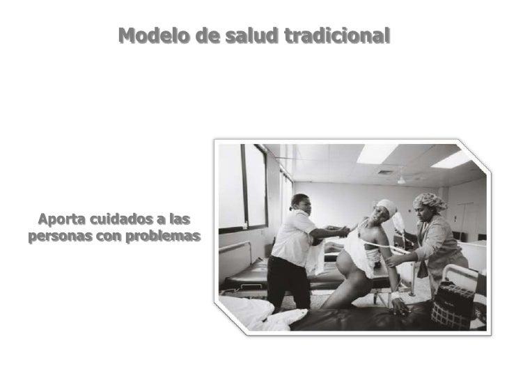 Modelo de salud tradicional<br />Aporta cuidados a las personas con problemas<br />