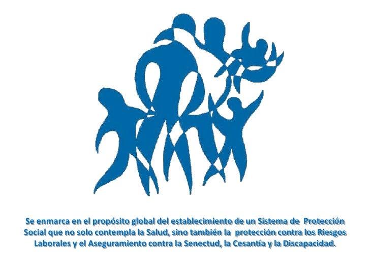 Se enmarca en el propósito global del establecimiento de un Sistema de  Protección Social que no solo contempla la Salud, ...