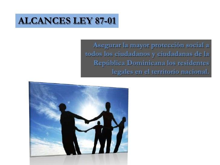 ALCANCES LEY 87-01<br />Asegurar la mayor protección social a todos los ciudadanos y ciudadanas de la República Dominicana...