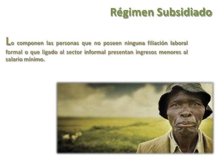 Régimen Subsidiado<br />Lo componen las personas que no poseen ninguna filiación laboral formal o que ligado al sector inf...