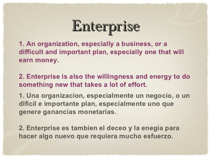 Enterprise 1. An organization, especially a business, or a difficult and important plan, especially one that will earn mon...