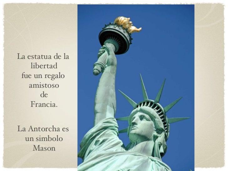 La Antorcha es  un simbolo Mason La estatua de la  libertad fue un regalo  amistoso de  Francia.