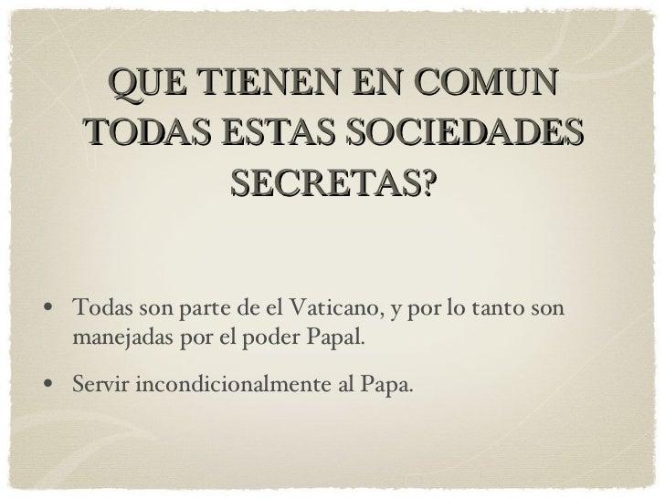 QUE TIENEN EN COMUN TODAS ESTAS SOCIEDADES SECRETAS? <ul><li>Todas son parte de el Vaticano, y por lo tanto son manejadas ...