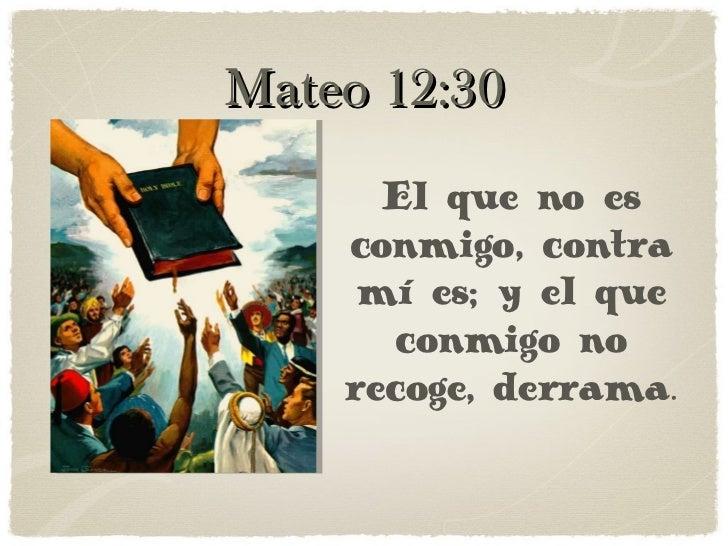 Mateo 12:30 El que no es conmigo, contra mí es; y el que conmigo no recoge, derrama.