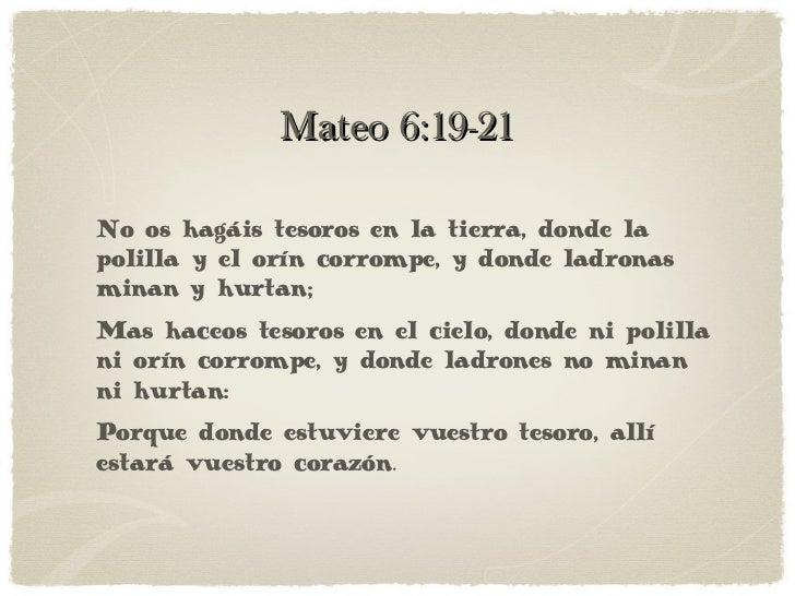 Mateo 6:19-21 No os hagáis tesoros en la tierra, donde la polilla y el orín corrompe, y donde ladronas minan y hurtan; Mas...