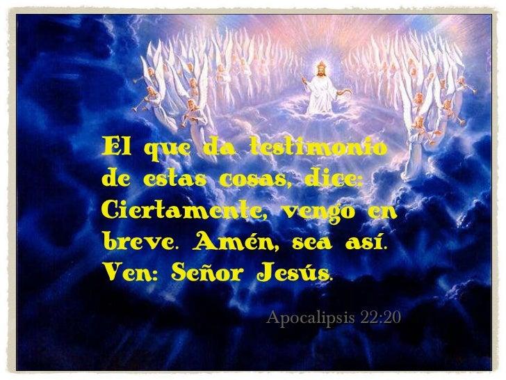 Apocalipsis 22:20 El que da testimonio de estas cosas, dice: Ciertamente, vengo en breve. Amén, sea así. Ven: Señor Jesús.