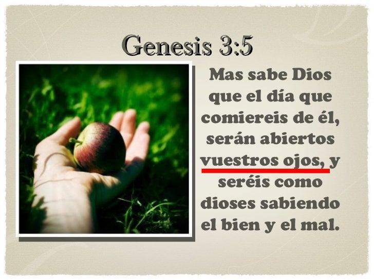 Genesis 3:5 Mas sabe Dios que el día que comiereis de él, serán abiertos vuestros ojos, y seréis como dioses sabiendo el b...
