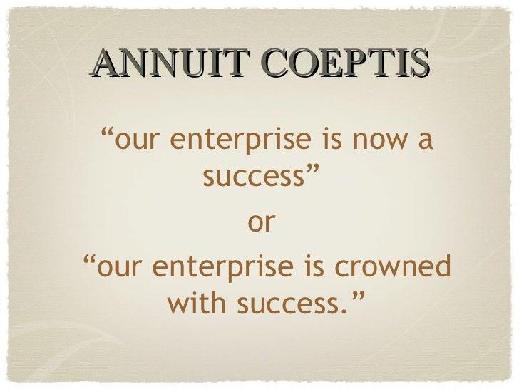 """ANNUIT COEPTIS """" our enterprise is now a success""""  or  """" our enterprise is crowned with success."""""""