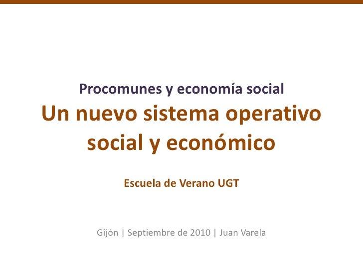 Procomunes y economía socialUn nuevo sistema operativosocial y económicoEscuela de Verano UGT<br />Gijón   Septiembre de 2...