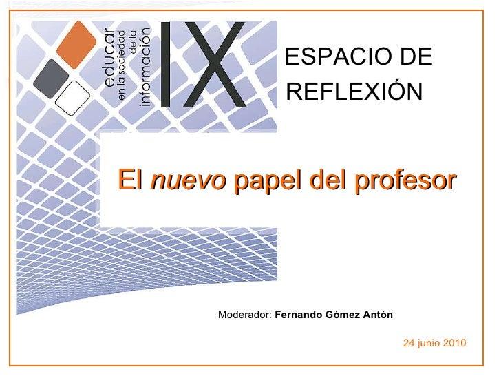 Moderador:  Fernando Gómez Antón 24 junio 2010 El  nuevo  papel del profesor   ESPACIO DE REFLEXIÓN
