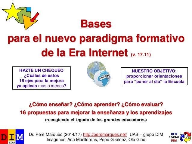 Bases para el nuevo paradigma formativo de la Era Internet (v. 17.11) ¿Cómo enseñar? ¿Cómo aprender? ¿Cómo evaluar? 16 pro...
