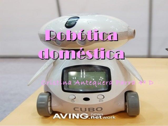 RobóticaRobótica domésticadoméstica Cristina Antequera Parra 4º D