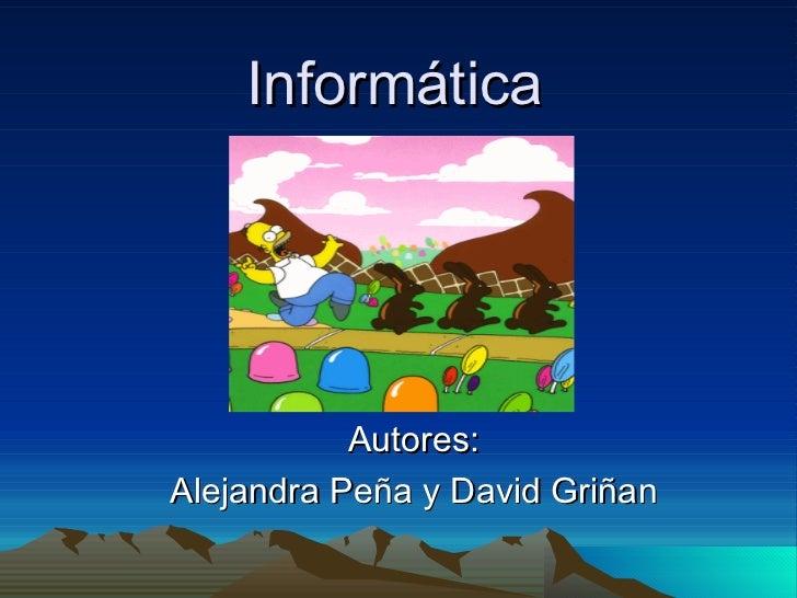 Informática  Autores: Alejandra Peña y David Griñan