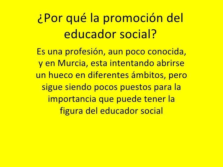 ¿Por qué la promoción del educador social? Es una profesión, aun poco conocida, y en Murcia, esta intentando abrirse un hu...