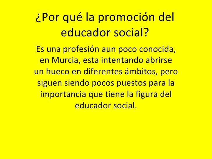 ¿Por qué la promoción del educador social? Es una profesión aun poco conocida, en Murcia, esta intentando abrirse un hueco...