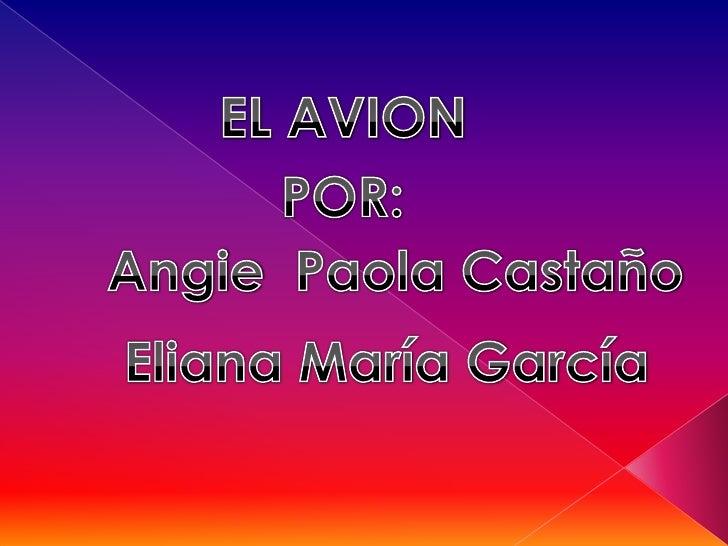EL AVION<br />POR:<br />Angie  Paola Castaño<br />Eliana María García<br />