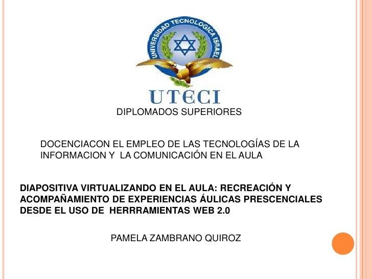 DIPLOMADOS SUPERIORES <br />DOCENCIACON EL EMPLEO DE LAS TECNOLOGÍAS DE LA INFORMACION Y  LA COMUNICACIÓN EN EL AULA<br />...