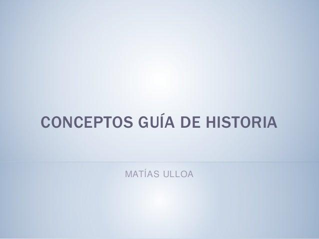 CONCEPTOS GUÍA DE HISTORIA MATÍAS ULLOA