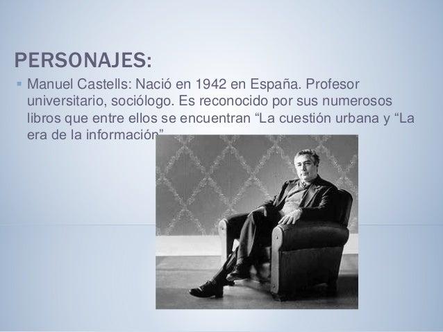 PERSONAJES:  Manuel Castells: Nació en 1942 en España. Profesor universitario, sociólogo. Es reconocido por sus numerosos...