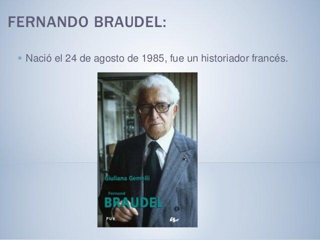 FERNANDO BRAUDEL:  Nació el 24 de agosto de 1985, fue un historiador francés.