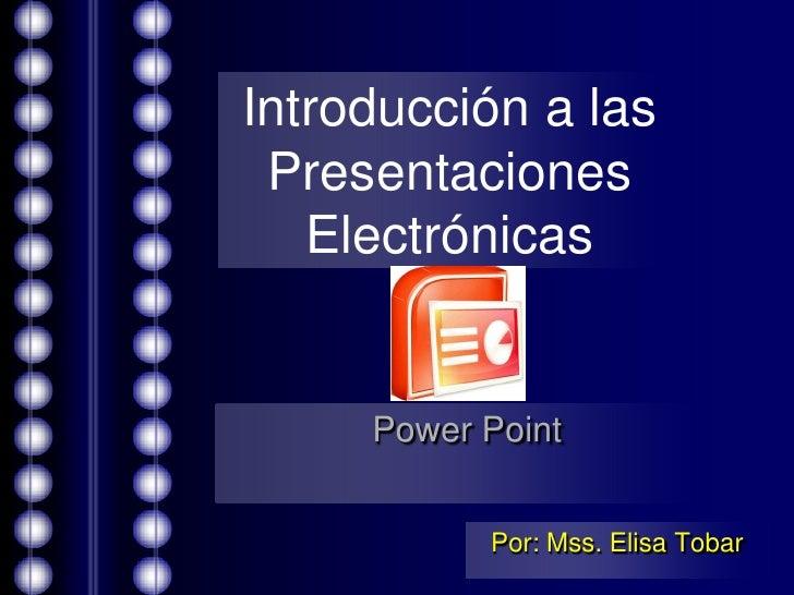 Introducción a las Presentaciones Electrónicas<br />Power Point<br />Por: Mss. Elisa Tobar<br />