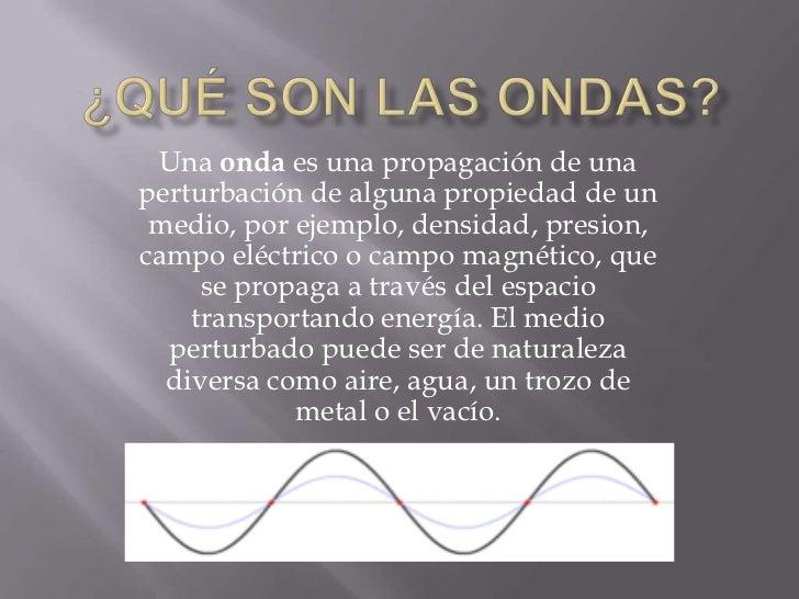 ¿Qué son las ondas?<br />Una onda es una propagación de una perturbación de alguna propiedad de un medio, por ejemplo, den...