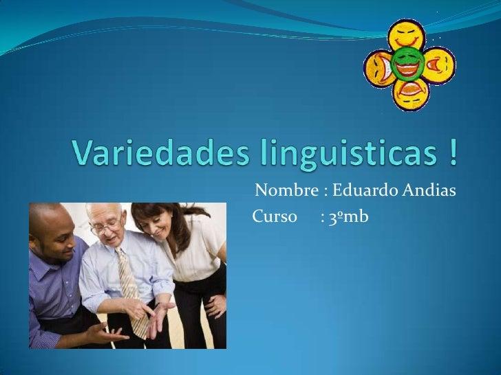 Variedades linguisticas ! <br />Nombre : Eduardo Andias<br />                              Curso     : 3ºmb<br />