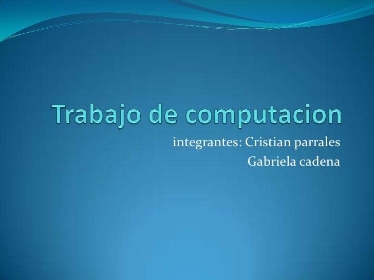 Trabajo de computacion<br />integrantes: Cristian parrales<br />Gabriela cadena<br />