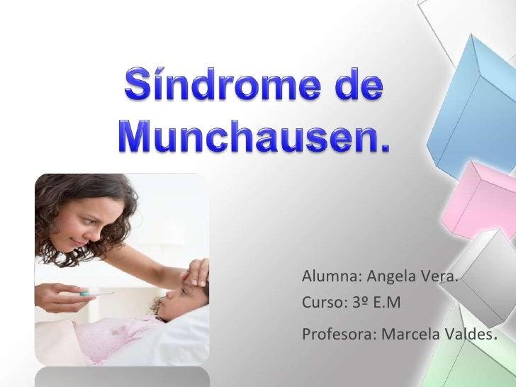Síndrome de Munchausen.<br />Alumna: Angela Vera.<br />Curso: 3º E.M<br />Profesora: Marcela Valdes.<br />