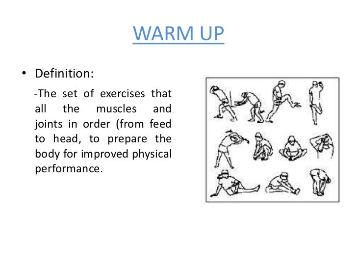WARM UP• Definition:  -The set of exercises that  all the muscles and  joints in order (from feed  to head, to prepare the...