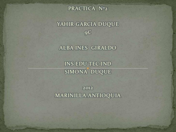 PRACTICA Nº2YAHIR GARCIA DUQUE        9C ALBA INES GIRALDO  INS EDU TEC IND  SIMONA DUQUE        2012MARINILLA ANTIOQUIA