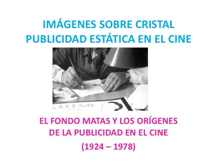 IMÁGENES SOBRE CRISTALPUBLICIDAD ESTÁTICA EN EL CINE  EL FONDO MATAS Y LOS ORÍGENES    DE LA PUBLICIDAD EN EL CINE        ...