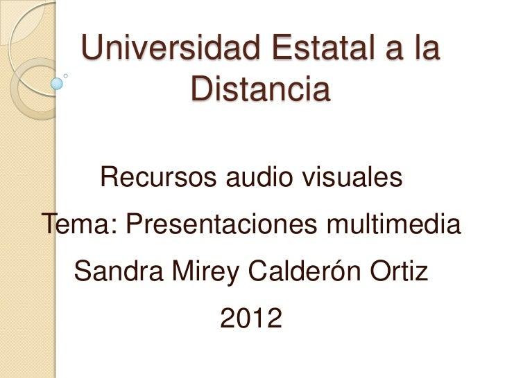 Universidad Estatal a la         Distancia    Recursos audio visualesTema: Presentaciones multimedia  Sandra Mirey Calderó...