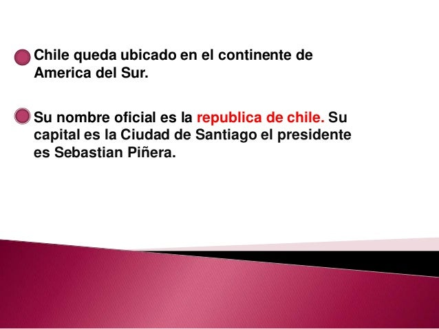 Chile queda ubicado en el continente deAmerica del Sur.Su nombre oficial es la republica de chile. Sucapital es la Ciudad ...