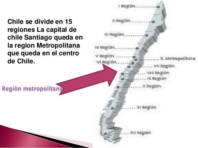 Chile se divide en 15regiones La capital dechile Santiago queda enla region Metropolitanaque queda en el centrode Chile.